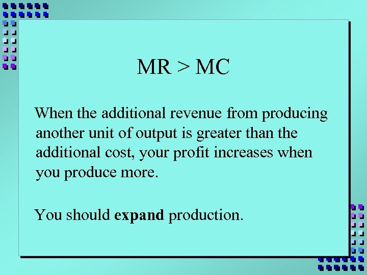 MR > MC When the additional revenue from producing another unit of output is