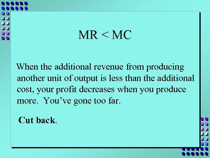 MR < MC When the additional revenue from producing another unit of output is