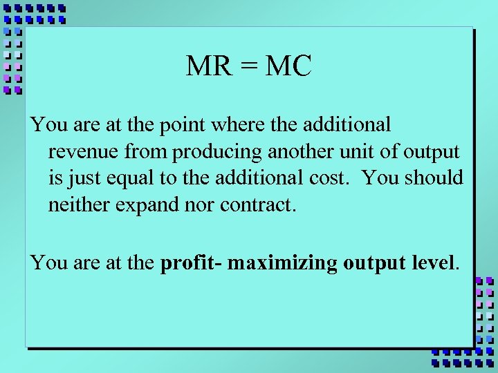MR = MC You are at the point where the additional revenue from producing