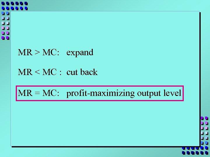 MR > MC: expand MR < MC : cut back MR = MC: profit-maximizing