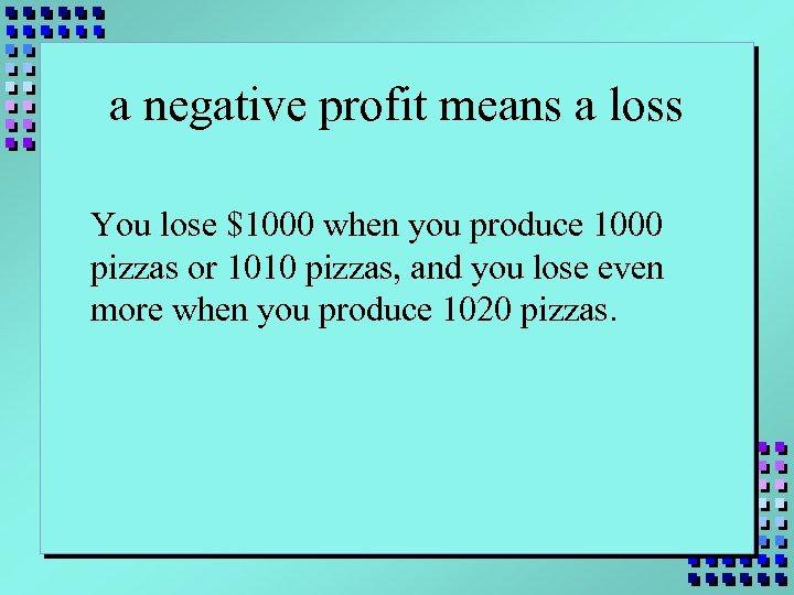 a negative profit means a loss You lose $1000 when you produce 1000 pizzas