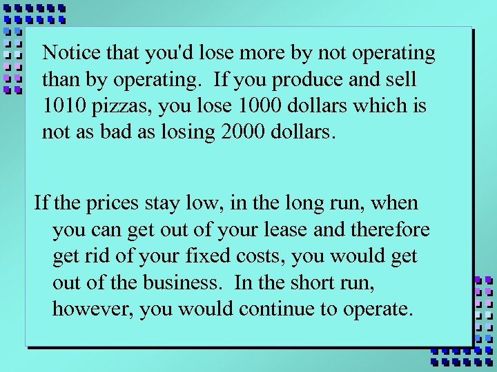 Notice that you'd lose more by not operating than by operating. If you produce
