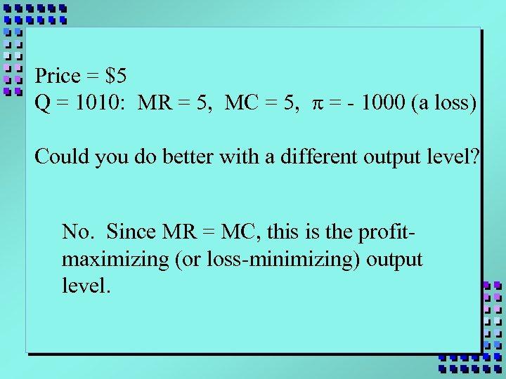 Price = $5 Q = 1010: MR = 5, MC = 5, p =