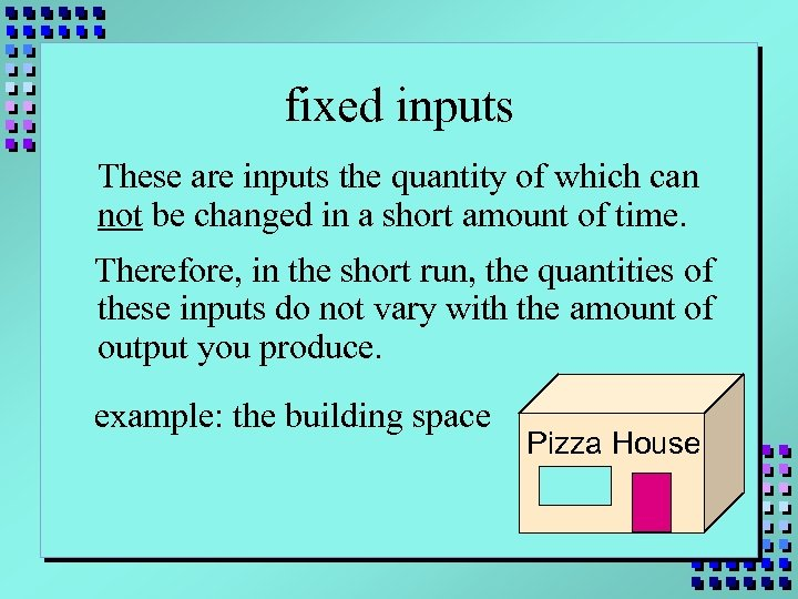 fixed inputs These are inputs the quantity of which can not be changed in