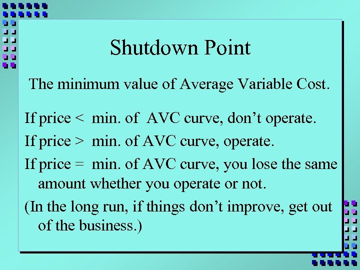 Shutdown Point The minimum value of Average Variable Cost. If price < min. of