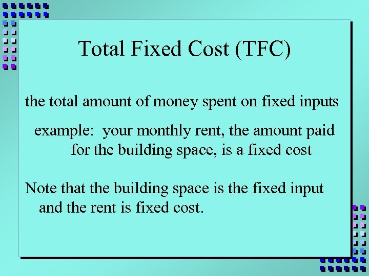 Total Fixed Cost (TFC) the total amount of money spent on fixed inputs example: