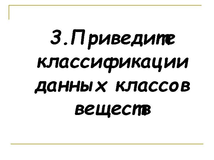 3. Приведите классификации данных классов веществ