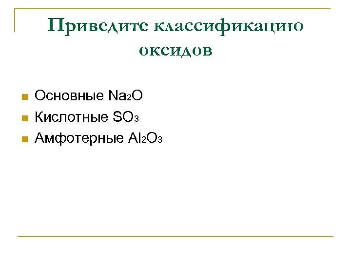 Приведите классификацию оксидов n n n Основные Na 2 O Кислотные SO 3 Амфотерные