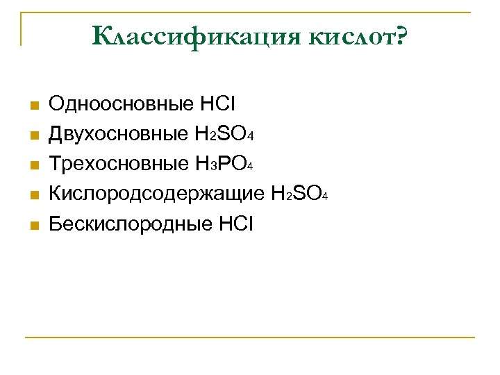Классификация кислот? n n n Одноосновные HCl Двухосновные H 2 SO 4 Трехосновные H