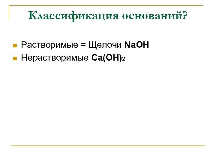 Классификация оснований? n n Растворимые = Щелочи Na. OH Нерастворимые Ca(OH)2