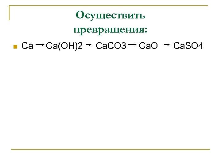 Осуществить превращения: n Ca Ca(OH)2 Ca. CO 3 Ca. O Ca. SO 4