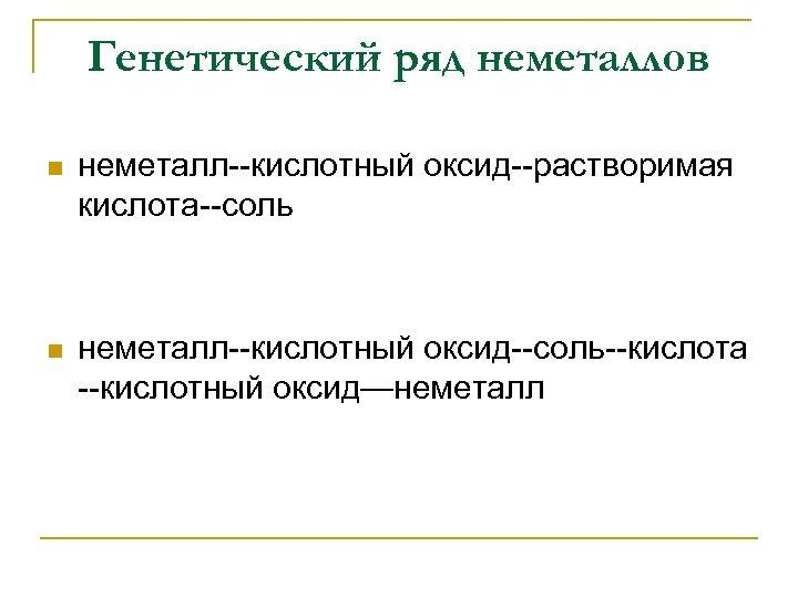 Генетический ряд неметаллов n неметалл--кислотный оксид--растворимая кислота--соль n неметалл--кислотный оксид--соль--кислота --кислотный оксид—неметалл