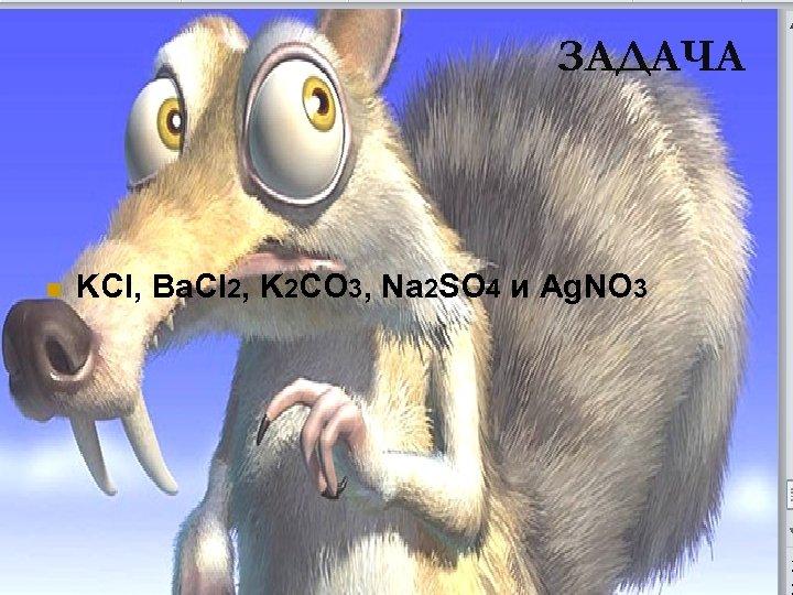 ЗАДАЧА n KCl, Ba. Cl 2, K 2 CO 3, Na 2 SO 4