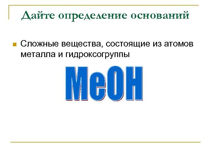 Дайте определение оснований n Сложные вещества, состоящие из атомов металла и гидроксогруппы
