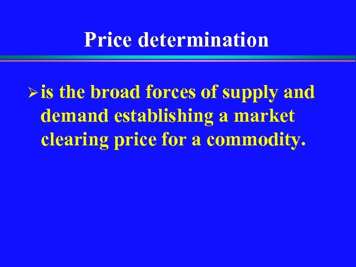 Price determination Ø is the broad forces of supply and demand establishing a market