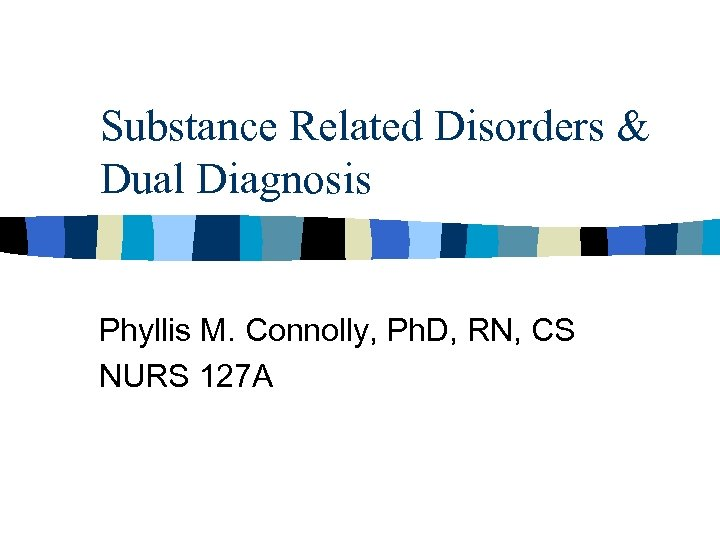 Substance Related Disorders & Dual Diagnosis Phyllis M. Connolly, Ph. D, RN, CS NURS