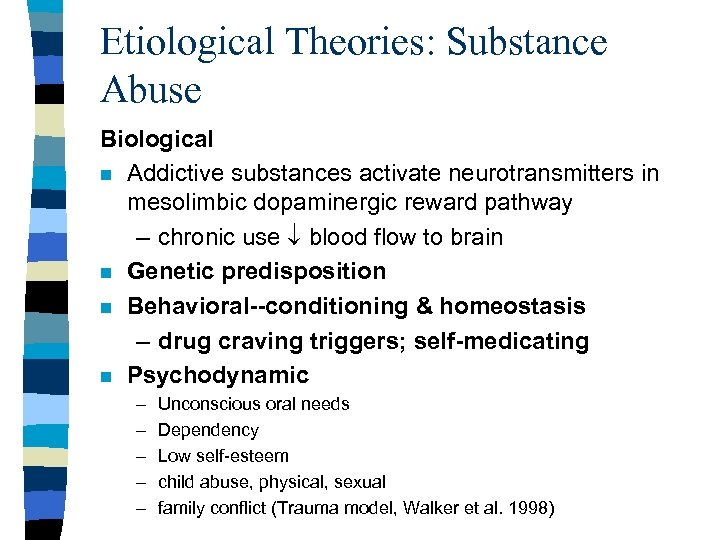 Etiological Theories: Substance Abuse Biological n Addictive substances activate neurotransmitters in mesolimbic dopaminergic reward