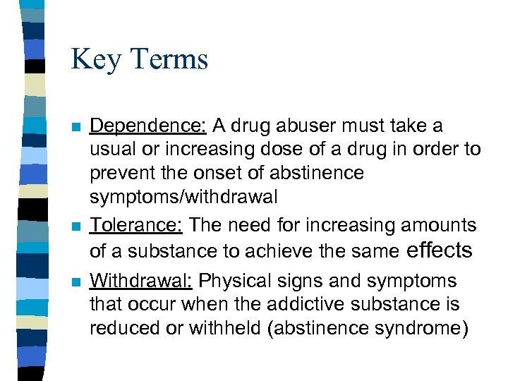 Key Terms n n n Dependence: A drug abuser must take a usual or
