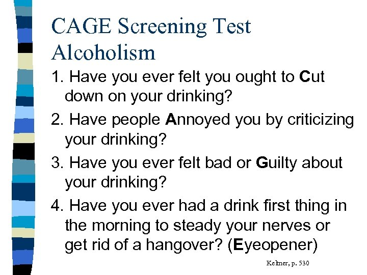 CAGE Screening Test Alcoholism 1. Have you ever felt you ought to Cut down