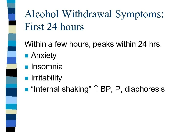 Alcohol Withdrawal Symptoms: First 24 hours Within a few hours, peaks within 24 hrs.