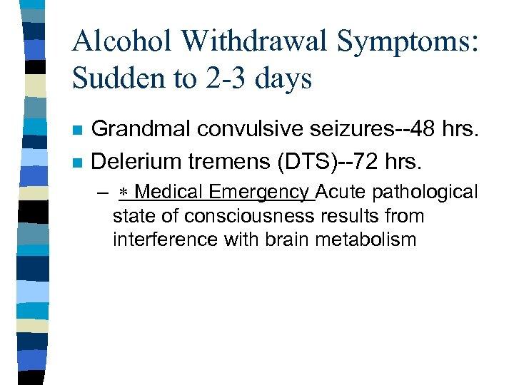 Alcohol Withdrawal Symptoms: Sudden to 2 -3 days n n Grandmal convulsive seizures--48 hrs.