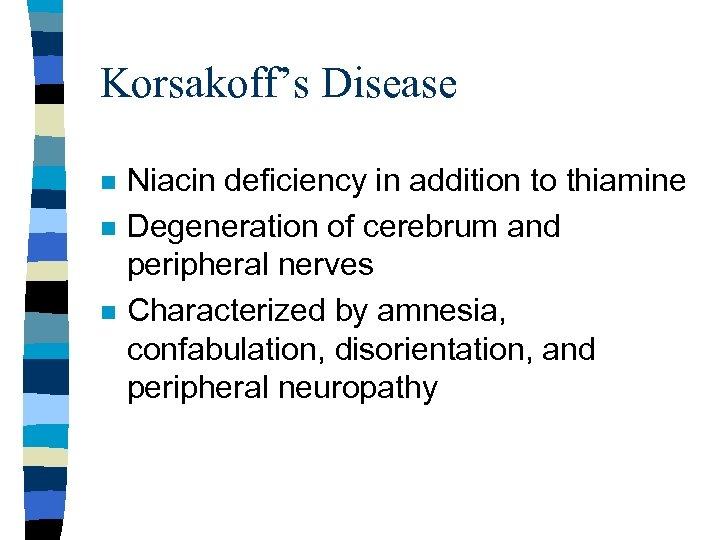 Korsakoff's Disease n n n Niacin deficiency in addition to thiamine Degeneration of cerebrum