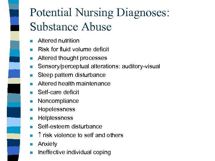 Potential Nursing Diagnoses: Substance Abuse n n n n Altered nutrition Risk for fluid