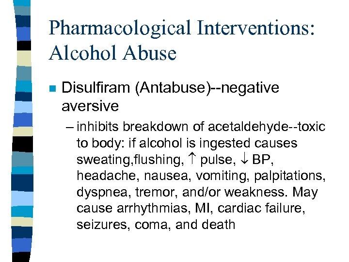 Pharmacological Interventions: Alcohol Abuse n Disulfiram (Antabuse)--negative aversive – inhibits breakdown of acetaldehyde--toxic to