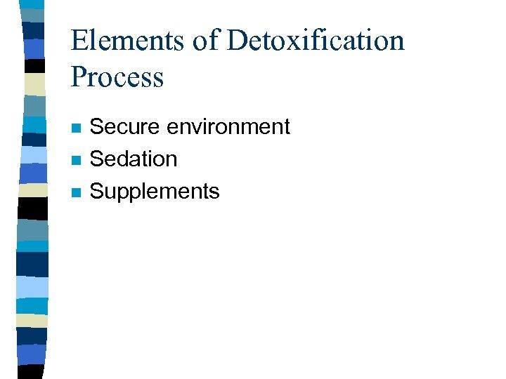 Elements of Detoxification Process n n n Secure environment Sedation Supplements