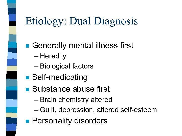 Etiology: Dual Diagnosis n Generally mental illness first – Heredity – Biological factors n