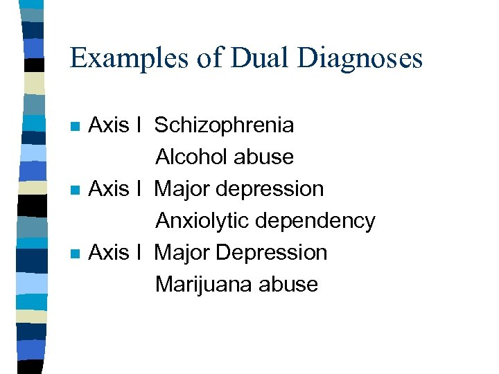 Examples of Dual Diagnoses n n n Axis I Schizophrenia Alcohol abuse Axis I