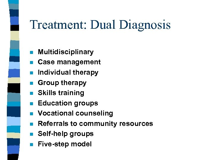 Treatment: Dual Diagnosis n n n n n Multidisciplinary Case management Individual therapy Group