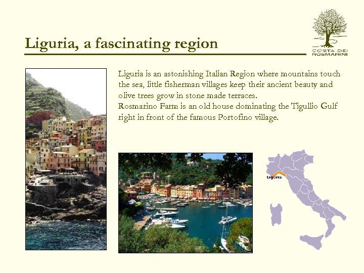 Liguria, a fascinating region Liguria is an astonishing Italian Region where mountains touch the
