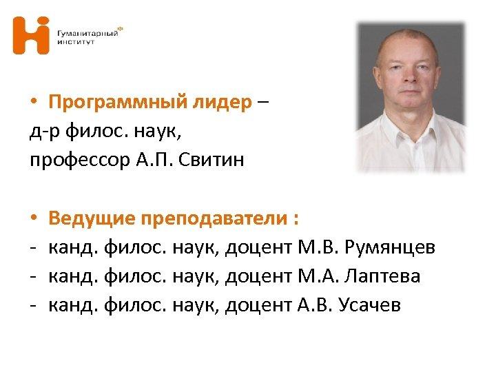 • Программный лидер – д-р филос. наук, профессор А. П. Свитин • -