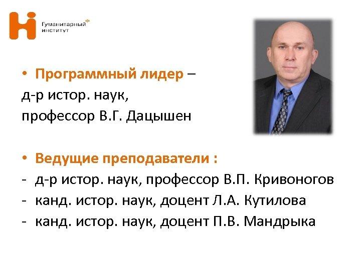 • Программный лидер – д-р истор. наук, профессор В. Г. Дацышен • -