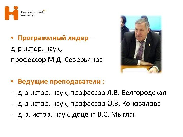 • Программный лидер – д-р истор. наук, профессор М. Д. Северьянов • -