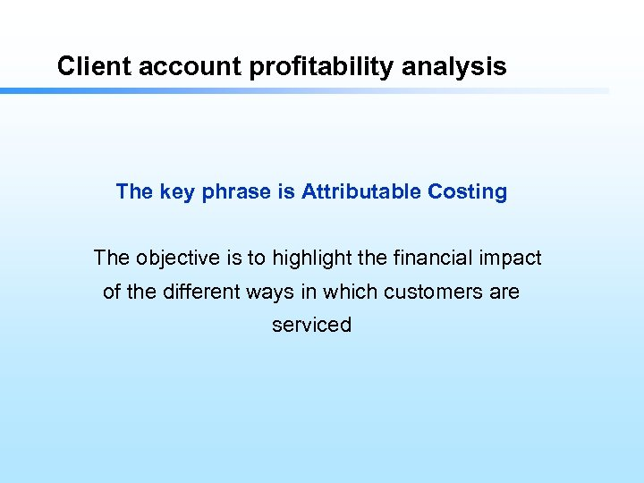 Client account profitability analysis The key phrase is Attributable Costing The objective is to