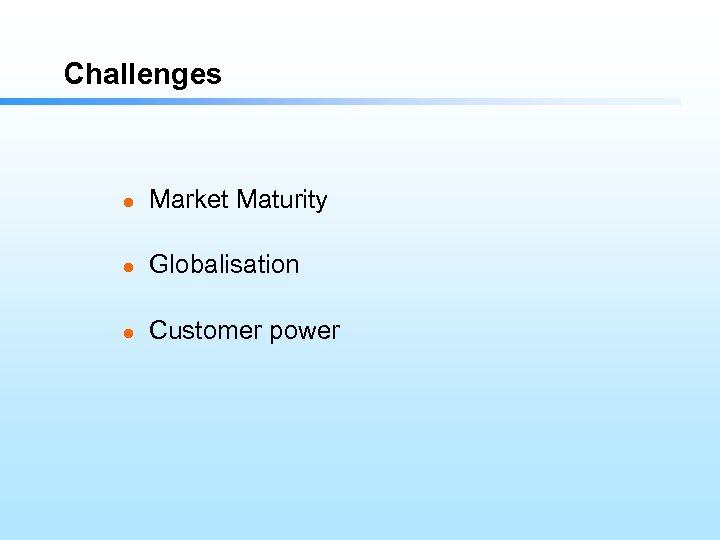 Challenges l Market Maturity l Globalisation l Customer power