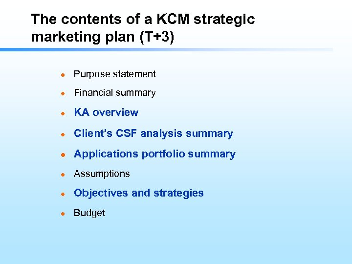 The contents of a KCM strategic marketing plan (T+3) l Purpose statement l Financial