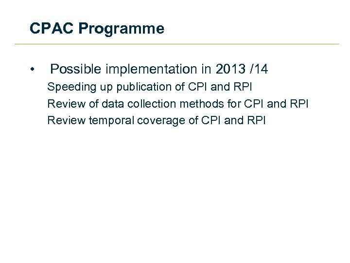 CPAC Programme • Possible implementation in 2013 /14 Speeding up publication of CPI and
