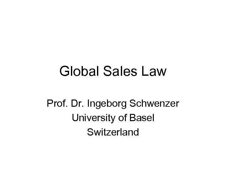 Global Sales Law Prof. Dr. Ingeborg Schwenzer University of Basel Switzerland