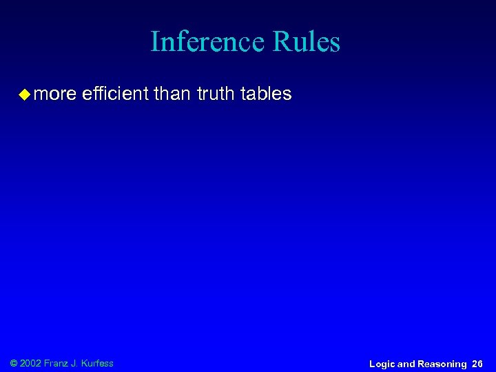 Inference Rules u more efficient than truth tables © 2002 Franz J. Kurfess Logic