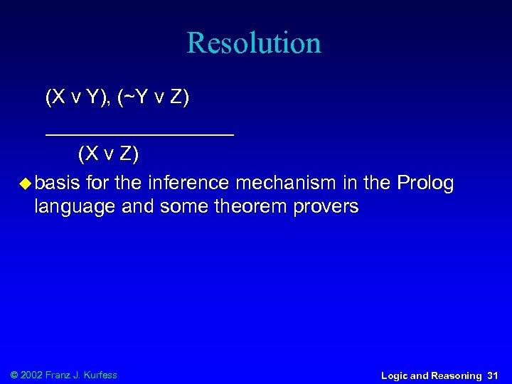 Resolution (X v Y), (~Y v Z) _________ (X v Z) u basis for