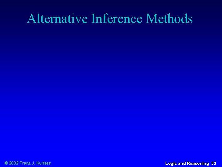 Alternative Inference Methods © 2002 Franz J. Kurfess Logic and Reasoning 53