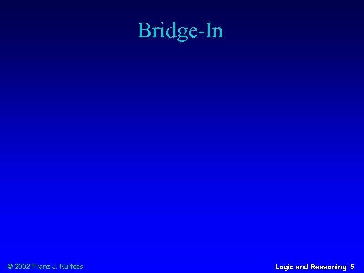 Bridge-In © 2002 Franz J. Kurfess Logic and Reasoning 5