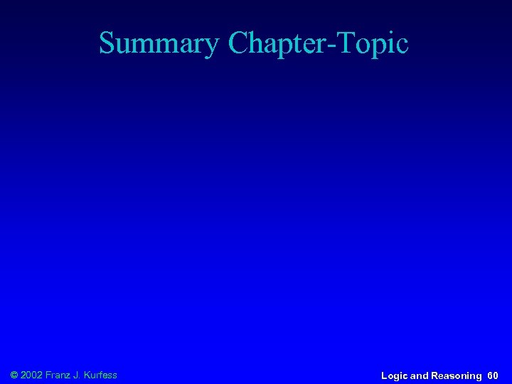 Summary Chapter-Topic © 2002 Franz J. Kurfess Logic and Reasoning 60
