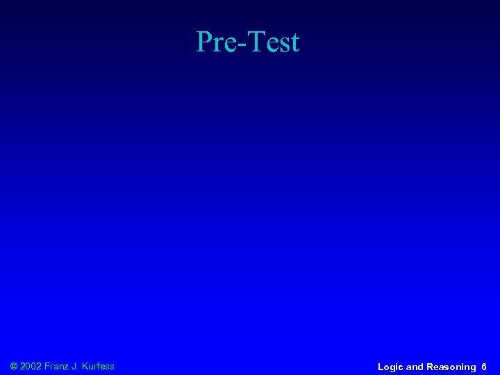 Pre-Test © 2002 Franz J. Kurfess Logic and Reasoning 6