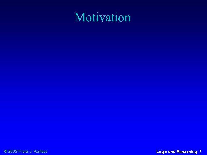 Motivation © 2002 Franz J. Kurfess Logic and Reasoning 7