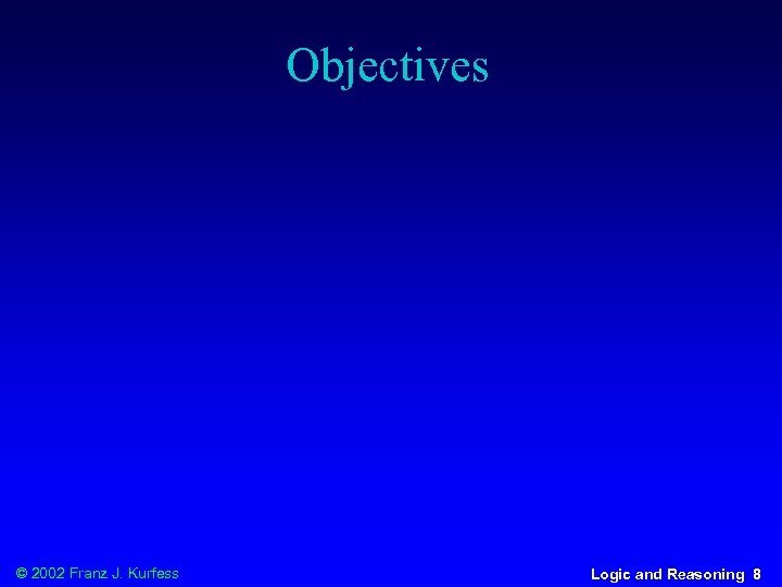 Objectives © 2002 Franz J. Kurfess Logic and Reasoning 8