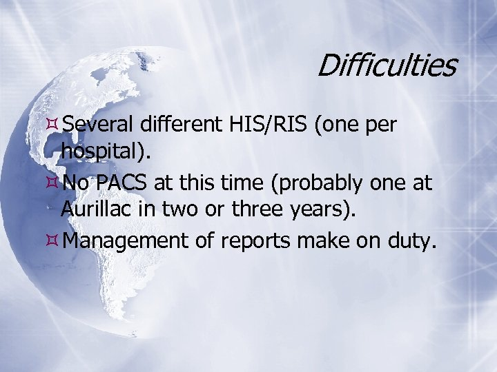 Difficulties Several different HIS/RIS (one per hospital). No PACS at this time (probably one